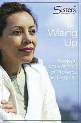 Sisters Bible Study Wising Up - Participant's Workbook: Applying the Wisdom of Proverbs to Daily Life