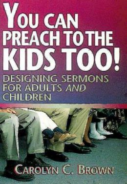 You Can Preach to the Kids Too!: Designing Sermons for Adults and Children