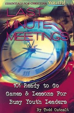 Last Minute Meetings: 101 Ready to Go Games and Lessons for Busy Youth Leaders
