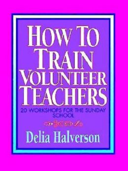 How to Train Volunteer Teachers: 20 Workshops for the Sunday School
