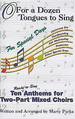 O for a Dozen Tongues to Sing for Special Days Ten Ready to Sing Anthems for Two Part Mixed Choirs