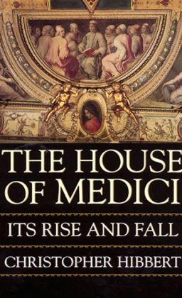 House of Medici: Its Rise and Fall