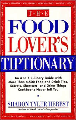 Food Lover's Tiptionary: An A to Z Culinary Guide with More than 4500 Food and Drink Tips, Secrets, Shortcuts, and Other Things Cookbooks Never Tell You