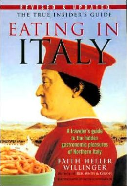 Eating in Italy: A Traveler's Guide to the Hidden Gastronomic Pleasures of Northern Italy Faith Heller Willinger
