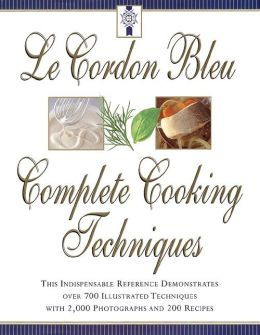 Le Cordon Bleu's Complete Cooking Techniques: the indispensable reference demonstates over 700 illustrated techniques with 2,000 photos and 200 recipes