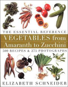 Vegetables From Amaranth to Zucchini The Essential Reference: 500 Recipes 275 Photographs