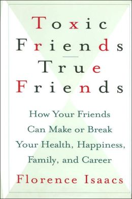 Toxic Friends/True Friends: How Your Friends Can Make or Break Your Health, Happiness, Family, and Career