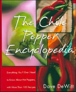 Chile Pepper Encyclopedia: Everything You'll Ever Need to Know about Hot Peppers with More than 100 Recipes
