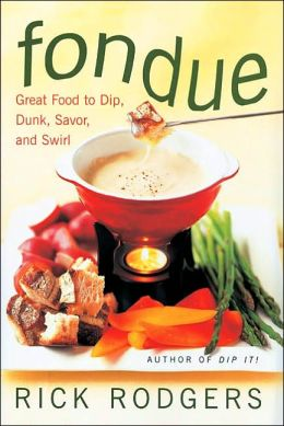 Fondue: Great Food To Dip, Dunk, Savor, And Swirl