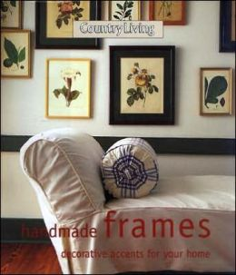 Country Living Handmade Frames: Decorative Accents for the Home