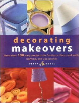 Decorating Makeovers: More Than 150 Easy Projects for Furniture, Floors and Walls, Lighting and Accessories