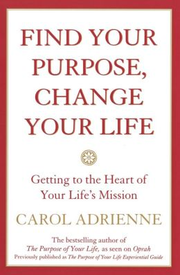 Find Your Purpose Change Your Life: Getting to the Heart of Your Life's Mission