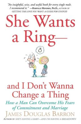 She Wants a Ring- And I Don't Wanna Change a Thing: How a Man Can Overcome His Fears of Commitment and Marriage