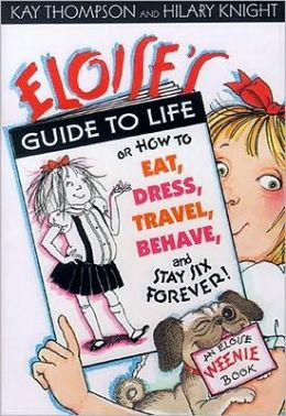 Eloise's Guide to Life: Or, How to Eat, Dress, Travel, Behave, and Stay Six Forever