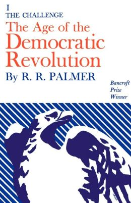 Age of the Democratic Revolution: A Political History of Europe and America, 1760-1800, Volume 1: The Challenge