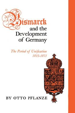 Bismarck and the Development of Germany: The Period of Unification, 1815-1871