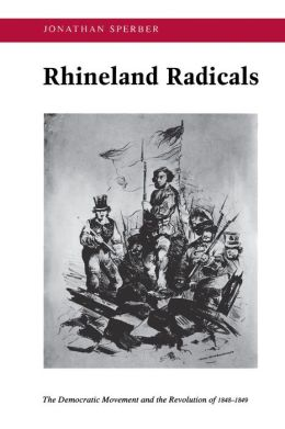 Rhineland Radicals: The Democratic Movement and the Revolution of 1848-1849