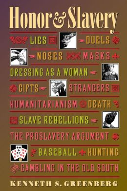 Honor and Slavery: Lies, Duels, Noses, Masks, Dressing as a Woman, Gifts, Strangers, Humanitarianism, Death, Slave Rebellions, the Proslavery Argument, Baseball, Hunting, and Gambling in the Old South