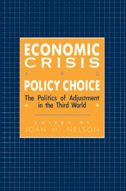Economic Crisis and Policy Choice: The Politics of Adjustment in Less Developed Countries