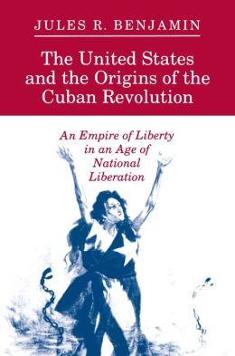 The United States and the Origins of the Cuban Revolution: An Empire of Liberty in an Age of National Liberation