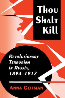 Thou Shalt Kill: Revolutionary Terrorism in Russia, 1894-1917