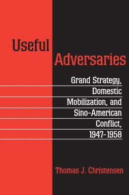 Useful Adversaries: Grand Strategy, Domestic Mobilization, and Sino-American Conflict, 1947-1958