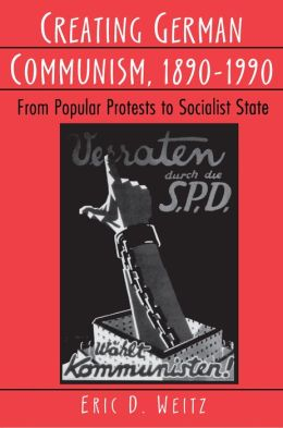 Creating German Communism, 1890-1990: From Popular Protests to Socialist State