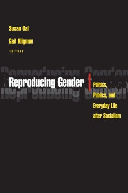 Reproducing Gender: Politics, Publics, and Everyday Life after Socialism
