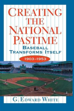 Creating the National Pastime: Baseball Transforms Itself, 1903-1953