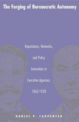 The Forging of Bureaucratic Autonomy: Reputations, Networks, and Policy Innovation in Executive Agencies, 1862-1928