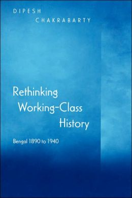 Rethinking Working-Class History: Bengal 1890-1940