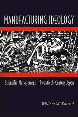 Manufacturing Ideology: Scientific Management in Twentieth-Century Japan