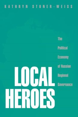 Local Heroes: The Political Economy of Russian Regional Governance