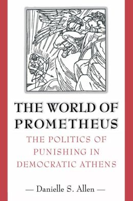 The World of Prometheus: The Politics of Punishing in Democratic Athens