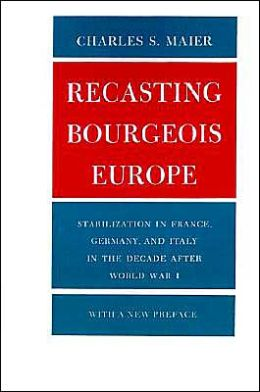 Recasting Bourgeois Europe: Stabilization in France, Germany and Italy in the Decade after World War I