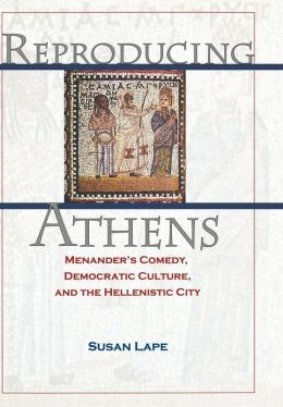 Reproducing Athens: Menander's Comedy, Democratic Culture, and the Hellenistic City