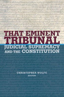 That Eminent Tribunal: Judicial Supremacy and the Constitution