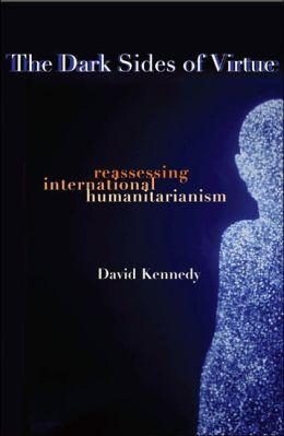 The Dark Sides of Virtue: Reassessing International Humanitarianism
