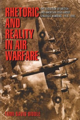 Rhetoric and Reality in Air Warfare: The Evolution of British and American Ideas about Strategic Bombing, 1914-1945