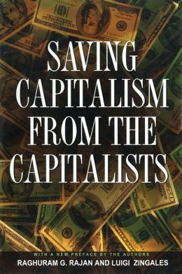 Saving Capitalism from the Capitalists: Unleashing the Power of Financial Markets to Create Wealth and Spread Opportunity