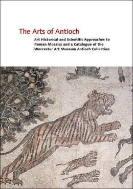 The Arts of Antioch: Art Historical and Scientific Approaches to Roman Mosaics and a Catalogue of the Worcester Art Museum Antioch Collection