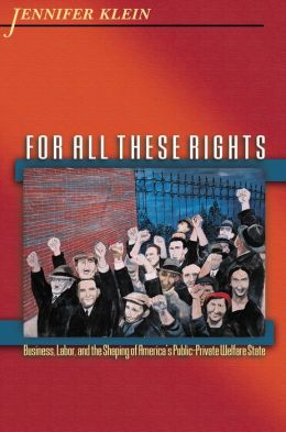 For All These Rights: Business, Labor, and the Shaping of America's Public-Private Welfare State