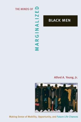 The Minds of Marginalized Black Men: Making Sense of Mobility, Opportunity, and Future Life Chances