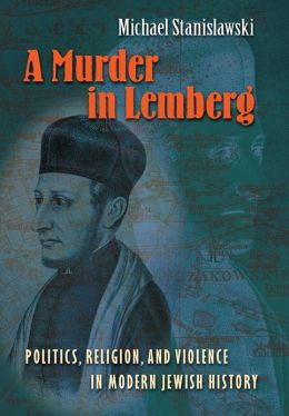 A Murder in Lemberg: Politics, Religion, and Violence in Modern Jewish History