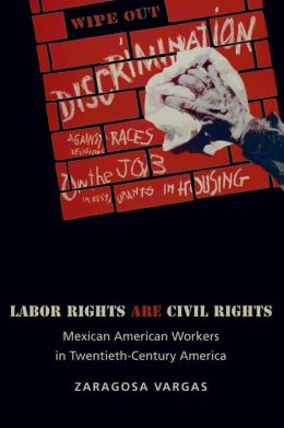 Labor Rights Are Civil Rights: Mexican American Workers in Twentieth-Century America