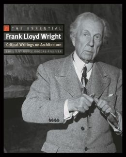 The Essential Frank Lloyd Wright: Critical Writings on Architecture