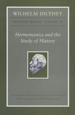 Wilhelm Dilthey: Selected Works, Volume IV: Hermeneutics and the Study of History