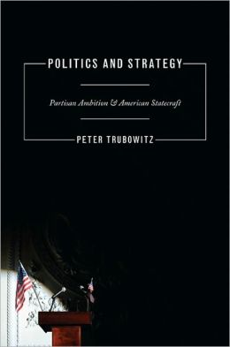 Politics and Strategy: Partisan Ambition and American Statecraft