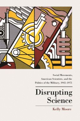 Disrupting Science: Social Movements, American Scientists, and the Politics of the Military, 1945-1975