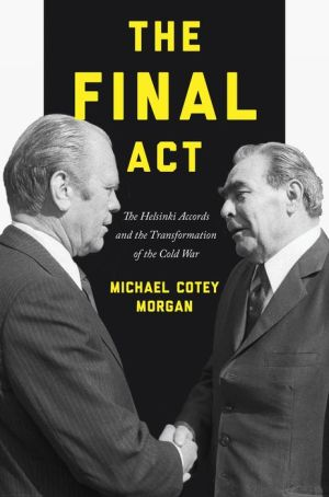The Final Act: The Helsinki Accords and the Transformation of the Cold War